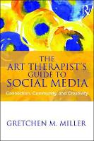 The Art Therapist's Guide to Social Media Connection, Community, and Creativity by Gretchen M. (Ursuline College, Ohio, USA) Miller