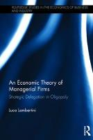 An Economic Theory of Managerial Firms Strategic Delegation in Oligopoly by Luca Lambertini