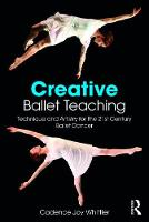 Creative Ballet Teaching Technique and Artistry for the 21st Century Ballet Dancer by Cadence Whittier