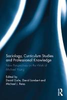 Sociology, Curriculum Studies and Professional Knowledge New Perspectives on the Work of Michael Young by David Guile