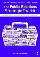 The Public Relations Strategic Toolkit An Essential Guide to Successful Public Relations Practice by Alison Theaker, Heather Yaxley