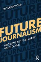 Future Journalism Where We Are and Where We're Going by Sue Greenwood