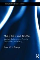 Music, Time, and Its Other Aesthetic Reflections on Finitude, Temporality, and Alterity by Roger W. H. (University of California, Los Angeles, USA) Savage