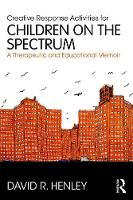 Creative Response Activities for Children on the Spectrum A Therapeutic and Educational Memoir by David R. (The Art Institute of Chicago, USA) Henley