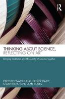 Thinking about Science, Reflecting on Art Bringing Aesthetics and Philosophy of Science Together by Otavio Bueno