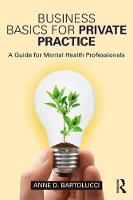 Business Basics for Private Practice A Guide for Mental Health Professionals by Anne D. (private practice, Georgia, USA) Bartolucci