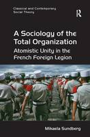 A Sociology of the Total Organization Atomistic Unity in the French Foreign Legion by Mikaela Sundberg