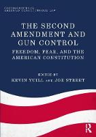 The Second Amendment and Gun Control Freedom, Fear, and the American Constitution by Kevin Yuill