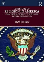 A History of Religion in America From the End of the Civil War to the Twenty-First Century by Bryan Le (University of Saint Mary, Kansas, USA) Beau