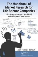 The Handbook of Market Research for Life Science Companies Finding the Answers You Need to Understand Your Market by Jean-Francois Denault