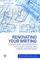 Renovating Your Writing Shaping Ideas and Arguments into Clear, Concise, and Compelling Messages by Richard Kallan