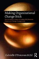 Making Organizational Change Stick How to create a culture of partnership between Project and Change Management by Gabrielle O'Donovan