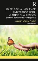 Rape, Sexual Violence and Transitional Justice Challenges Lessons from Bosnia Herzegovina by Janine Natalya (University of Birmingham, UK) Clark