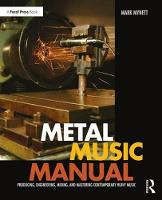 Metal Music Manual Producing, Engineering, Mixing, and Mastering Contemporary Heavy Music by Mark Mynett