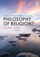 What is This Thing Called Philosophy of Religion? by Elizabeth (Heythrop College University of London UK) Burns