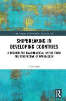 Shipbreaking in Developing Countries A Requiem for Environmental Justice from the Perspective of Bangladesh by Saiful (Queensland University of Technology, Australia) Karim