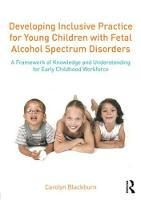 Developing Inclusive Practice for Young Children with Fetal Alcohol Spectrum Disorders A Framework of Knowledge and Understanding for the Early Childhood Workforce by Carolyn Blackburn, Tamara Brooks