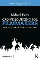 Crowdsourcing for Filmmakers Indie Film and the Power of the Crowd by Richard (Screenwriter, Producer and Founder & CEO of Stage 32 (stage32.com)) Botto