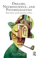 Dreams, Neuroscience, and Psychoanalysis Mind, Body, and the Question of Time by Keramat Movallali
