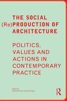 The Social (Re)Production of Architecture Politics, Values and Actions in Contemporary Practice by Doina (University of Sheffield, UK) Petrescu