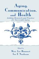 Aging, Communication, and Health Linking Research and Practice for Successful Aging by Mary Lee Hummert