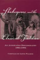 Shakespeare and the Classical Tradition An Annotated Bibliography, 1961-1991 by Lewis Walker