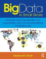Big Data in Small Slices Analysis and Visualization for Journalists and Communications Professionals by Dianne M. Finch