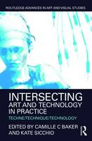 Intersecting Art and Technology in Practice Techne/Technique/Technology by Camille C. Baker