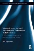 Nationalization, Natural Resources and International Investment Law Contractual Relationship as a Dynamic Bargaining Process by Junji Nakagawa