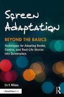 Screen Adaptation: Beyond the Basics Techniques for Adapting Books, Comics and Real-Life Stories into Screenplays by Eric Williams
