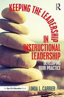 Keeping the Leadership in Instructional Leadership Developing Your Practice by Linda L. Carrier