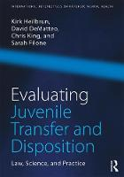 Evaluating Juvenile Transfer and Disposition Law, Science, and Practice by Kirk Heilbrun, David DeMatteo, Christopher King