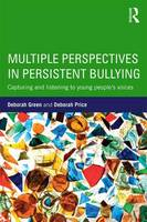 Multiple Perspectives in Persistent Bullying Capturing and listening to young people's voices by Deborah Green, Deborah Price