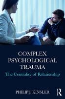 Complex Psychological Trauma The Centrality of Relationship by Philip J. (Geisel School of Medicine at Dartmouth, New Hampshire, USA) Kinsler