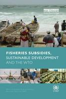 Fisheries Subsidies, Sustainable Development and the WTO by Anja von Moltke
