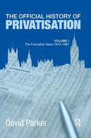 The Official History of Privatisation The Formative Years, 1970-1987 by David (Property Consultant Australia) Parker