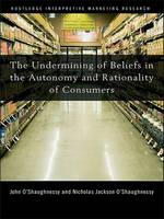 The Undermining of Beliefs in the Autonomy and Rationality of Consumers by John O'Shaughnessy, Nicholas O'Shaughnessy