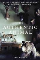 The Authentic Animal Inside the Odd and Obsessive World of Taxidermy by Dave Madden