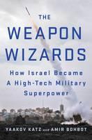 The Weapon Wizards by Yaakov Katz, Amir Bohbot