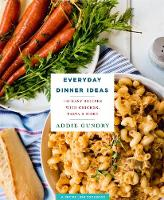 Everyday Dinner Ideas 103 Easy Recipes with Chicken, Pasta, and More by Addie Gundry