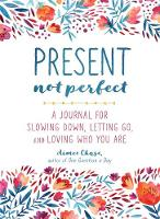 Present, Not Perfect A Journal for Slowing Down, Letting Go, and Loving Who You are by Aimee Chase