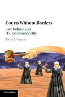 Courts without Borders Law, Politics, and US Extraterritoriality by Tonya L. (Columbia University, New York) Putnam