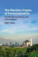 The Wartime Origins of Democratization Civil War, Rebel Governance, and Political Regimes by Reyko Huang