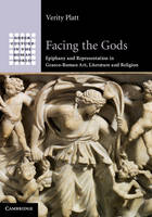 Facing the Gods Epiphany and Representation in Graeco-Roman Art, Literature and Religion by Verity Platt