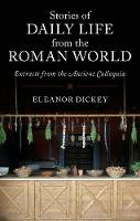 Stories of Daily Life from the Roman World Extracts from the Ancient Colloquia by Eleanor (University of Reading) Dickey