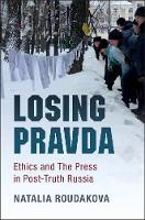 Losing Pravda Ethics and The Press in Post-Truth Russia by Natalia (University of California, San Diego) Roudakova