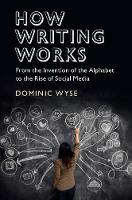 How Writing Works From the Invention of the Alphabet to the Rise of Social Media by Dominic (University College London) Wyse