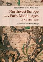 Northwest Europe in the Early Middle Ages, c.AD 600-1150 A Comparative Archaeology by Christopher Loveluck
