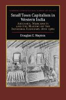 Small Town Capitalism in Western India Artisans, Merchants and the Making of the Informal Economy, 1870-1960 by Douglas E. (Dartmouth College, New Hampshire) Haynes