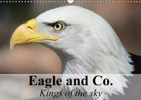 Eagle and Co. Kings of the Sky 2018 Eagles are Admired the World Over as Living Symbols of Power and Freedom by Elisabeth Stanzer